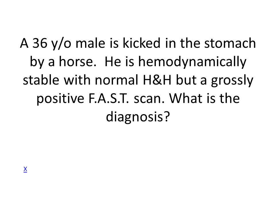 A 36 y/o male is kicked in the stomach by a horse