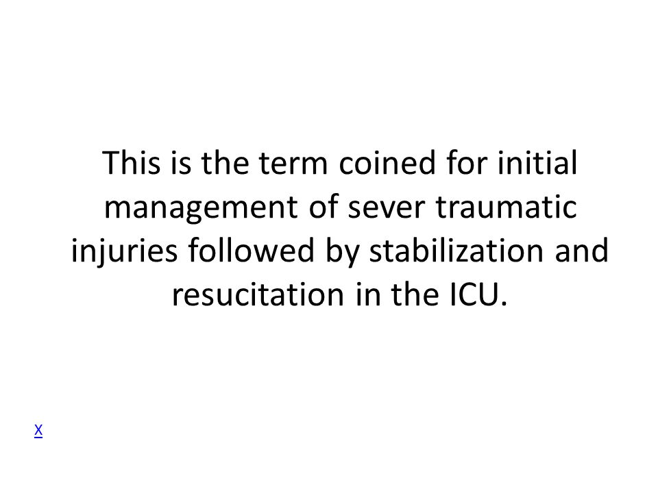 This is the term coined for initial management of sever traumatic injuries followed by stabilization and resucitation in the ICU.