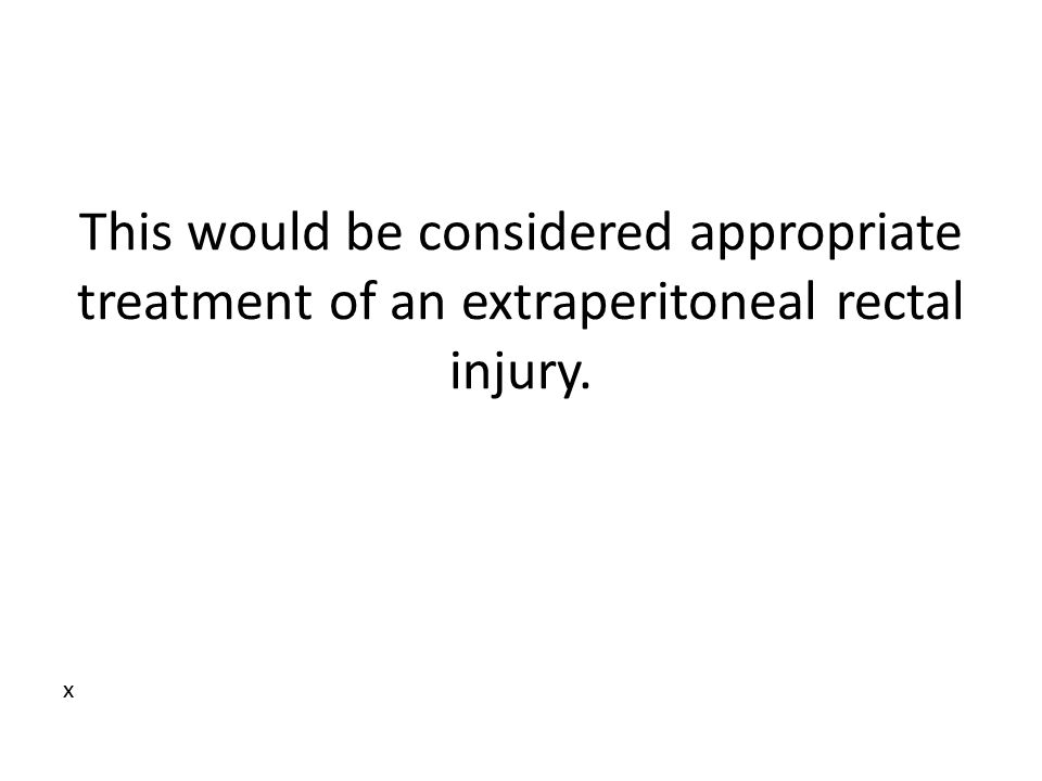 This would be considered appropriate treatment of an extraperitoneal rectal injury.