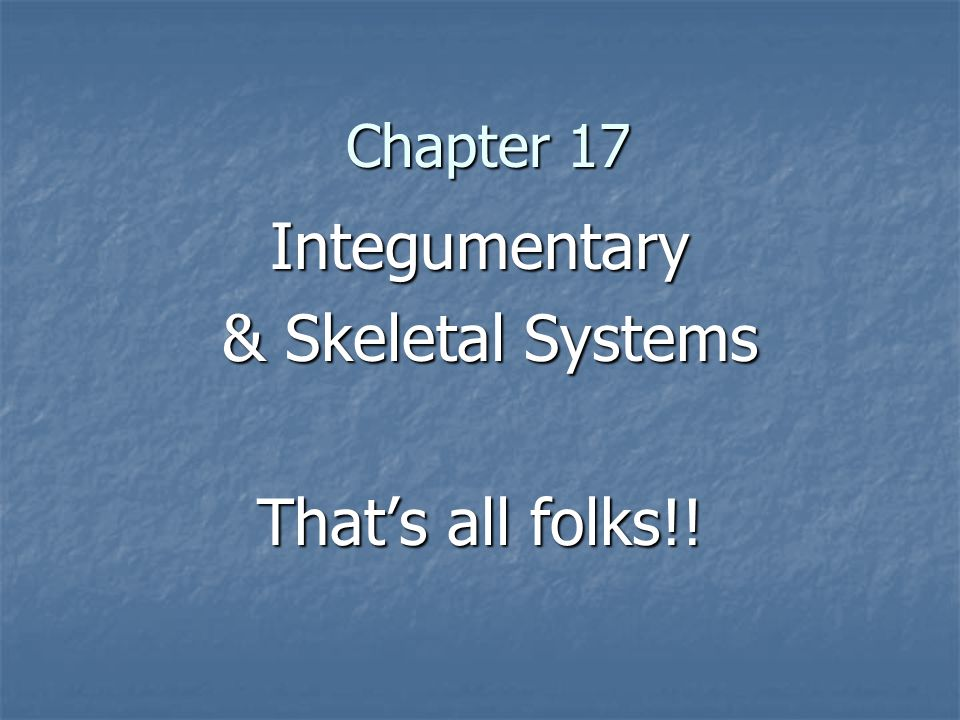 Integumentary & Skeletal Systems That's all folks!!