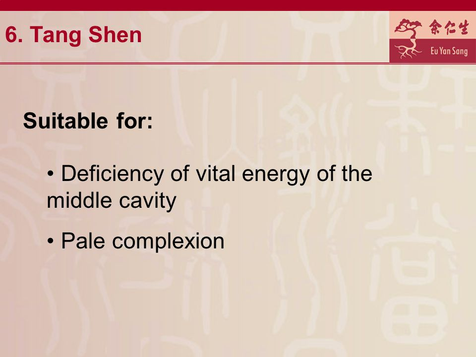 6. Tang Shen Suitable for: Deficiency of vital energy of the middle cavity Pale complexion
