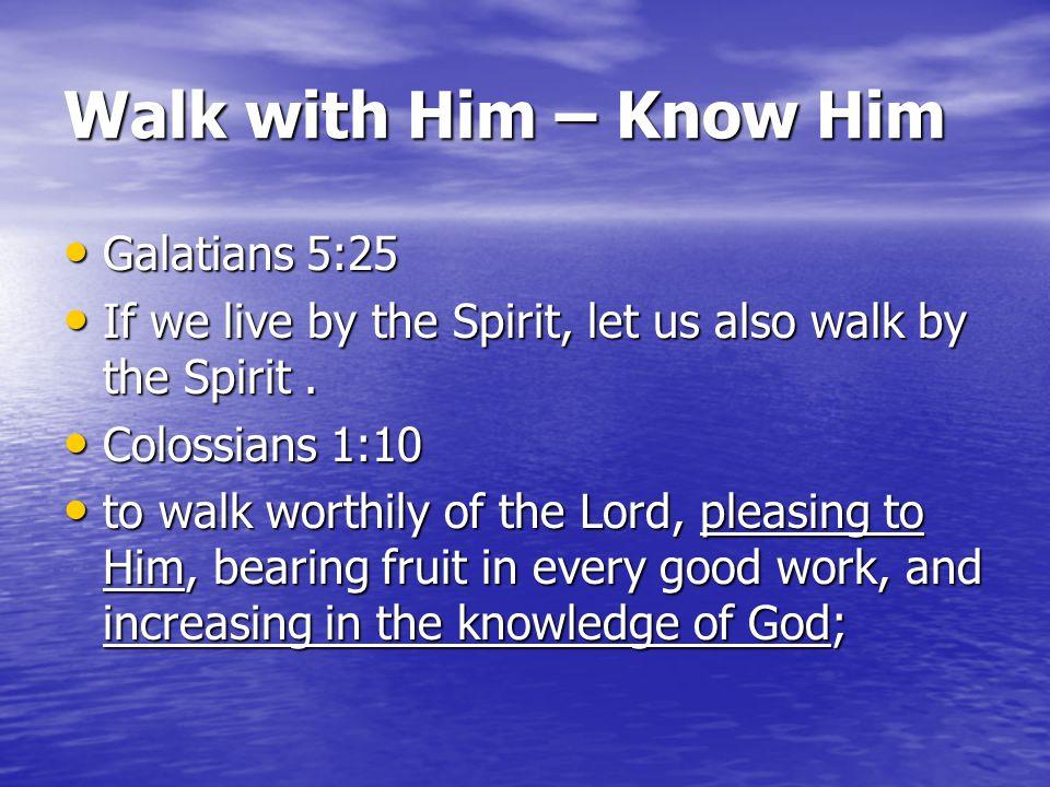 Walk with Him – Know Him Galatians 5:25