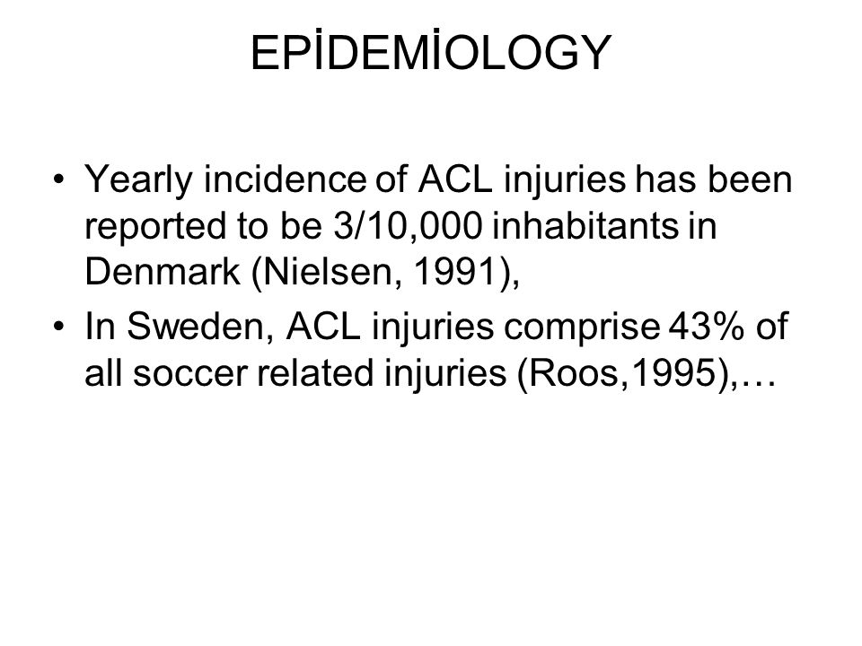 EPİDEMİOLOGY Yearly incidence of ACL injuries has been reported to be 3/10,000 inhabitants in Denmark (Nielsen, 1991),