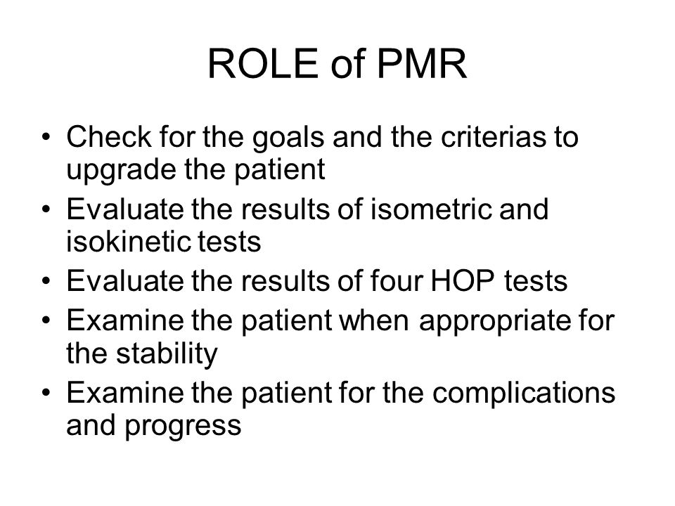 ROLE of PMR Check for the goals and the criterias to upgrade the patient. Evaluate the results of isometric and isokinetic tests.