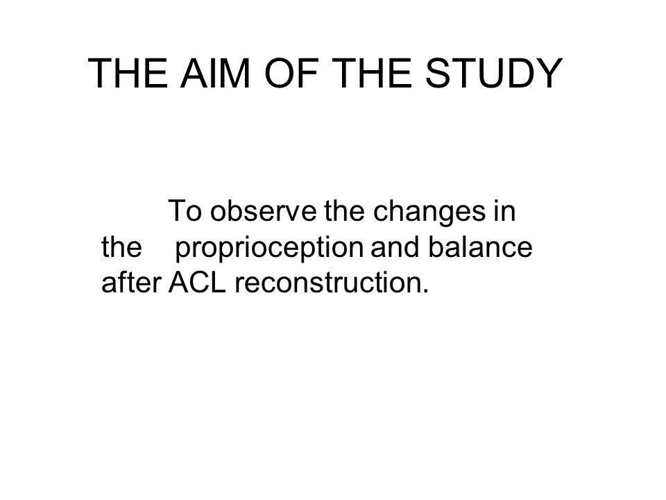 THE AIM OF THE STUDY To observe the changes in the proprioception and balance after ACL reconstruction.