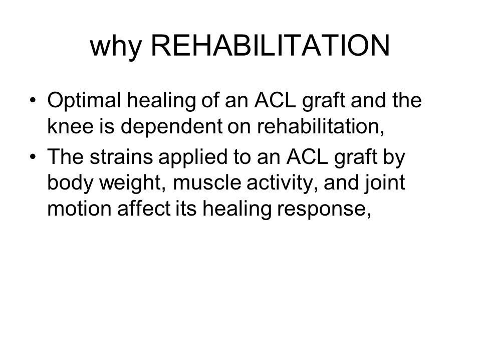 why REHABILITATION Optimal healing of an ACL graft and the knee is dependent on rehabilitation,