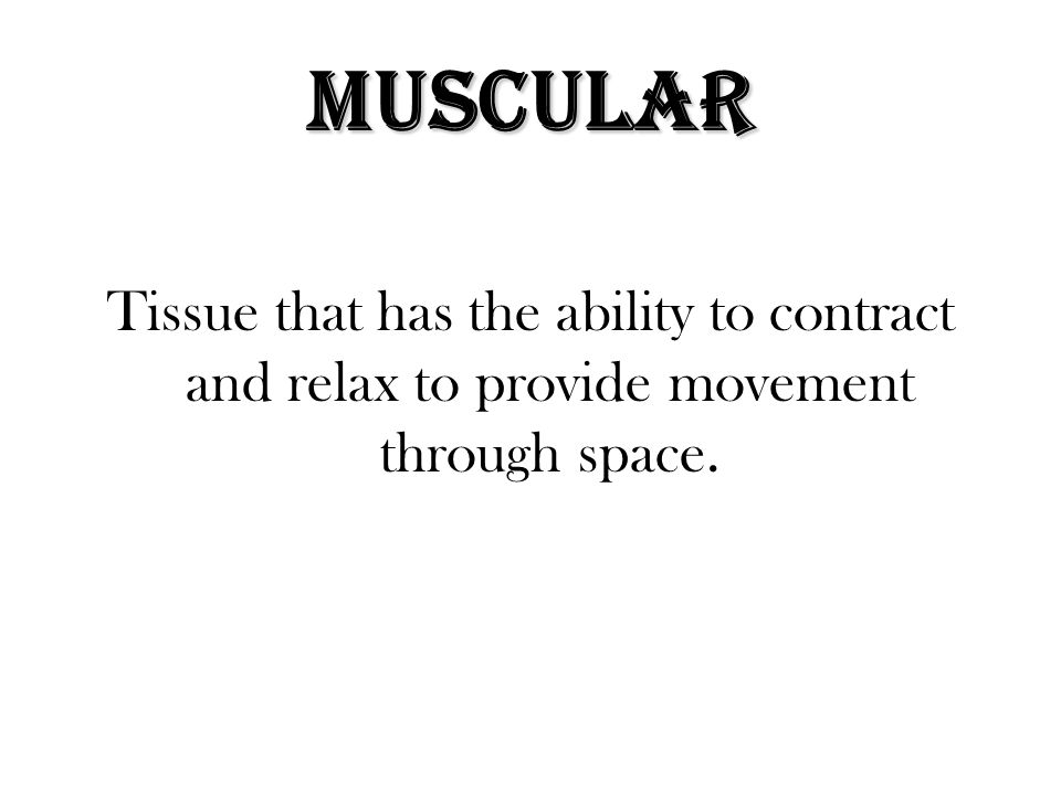 Muscular Tissue that has the ability to contract and relax to provide movement through space.