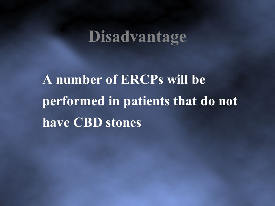 Disadvantage A number of ERCPs will be performed in patients that do not have CBD stones