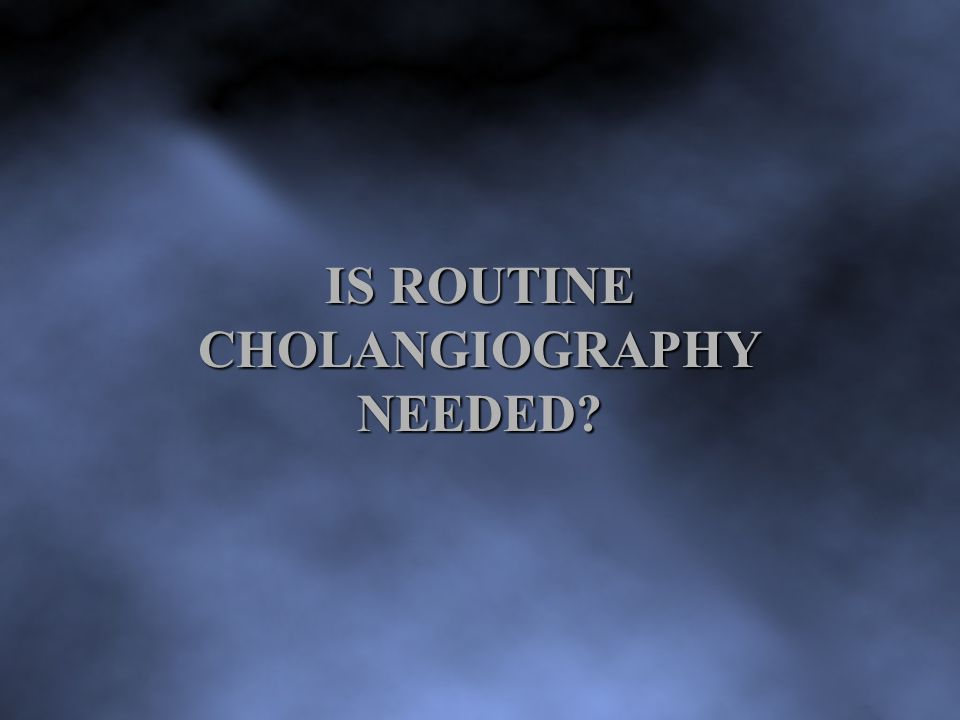 IS ROUTINE CHOLANGIOGRAPHY NEEDED