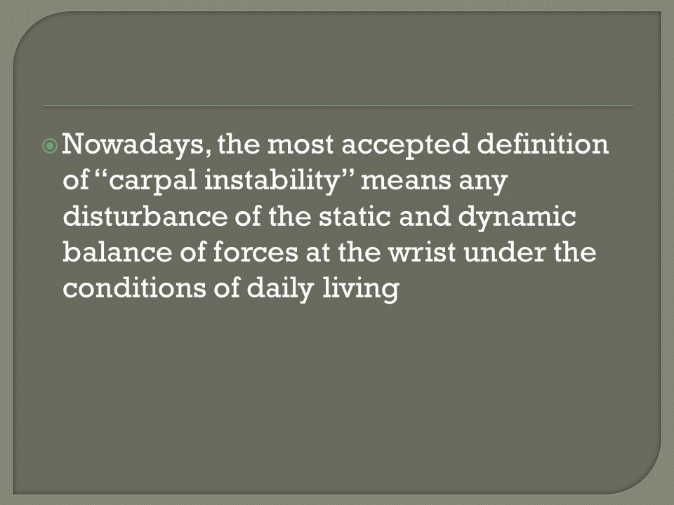 Nowadays, the most accepted definition of carpal instability means any disturbance of the static and dynamic balance of forces at the wrist under the conditions of daily living