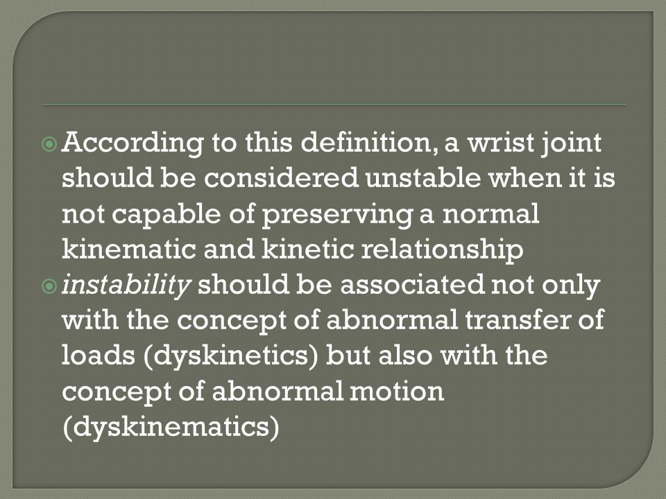 According to this definition, a wrist joint should be considered unstable when it is not capable of preserving a normal kinematic and kinetic relationship