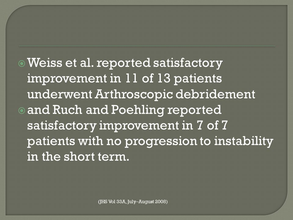 Weiss et al. reported satisfactory improvement in 11 of 13 patients underwent Arthroscopic debridement