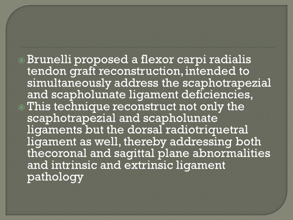 Brunelli proposed a flexor carpi radialis tendon graft reconstruction, intended to simultaneously address the scaphotrapezial and scapholunate ligament deficiencies,