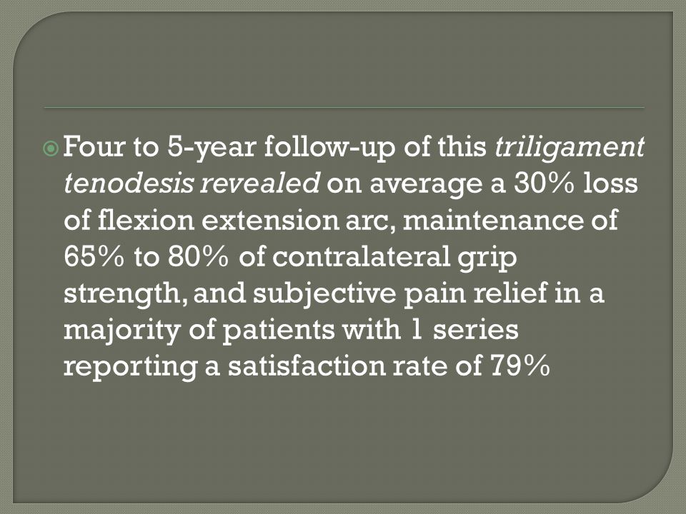 Four to 5-year follow-up of this triligament tenodesis revealed on average a 30% loss of flexion extension arc, maintenance of 65% to 80% of contralateral grip strength, and subjective pain relief in a majority of patients with 1 series reporting a satisfaction rate of 79%
