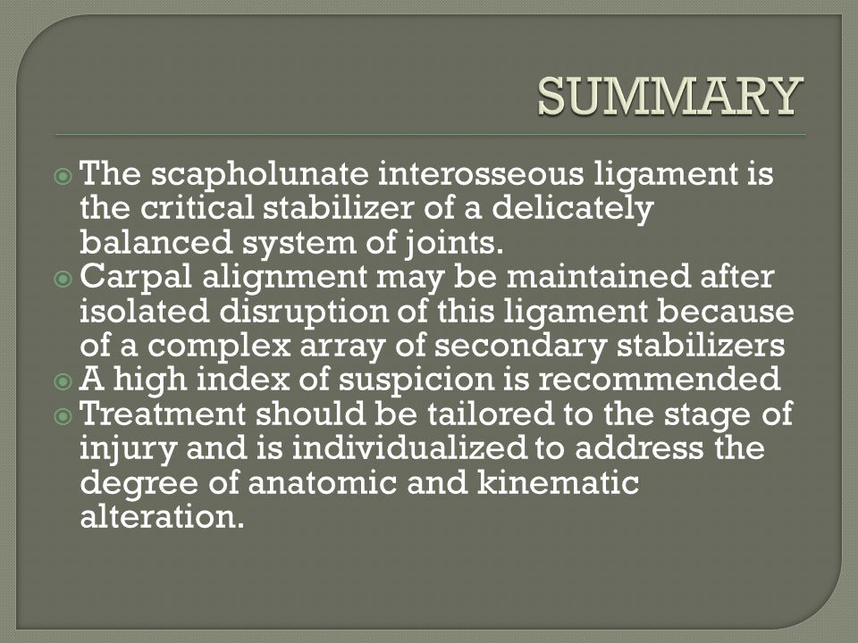 SUMMARY The scapholunate interosseous ligament is the critical stabilizer of a delicately balanced system of joints.