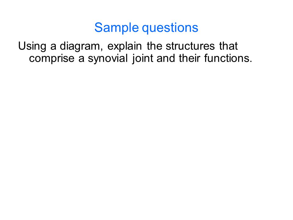 Sample questions Using a diagram, explain the structures that comprise a synovial joint and their functions.