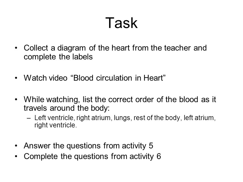 Task Collect a diagram of the heart from the teacher and complete the labels. Watch video Blood circulation in Heart