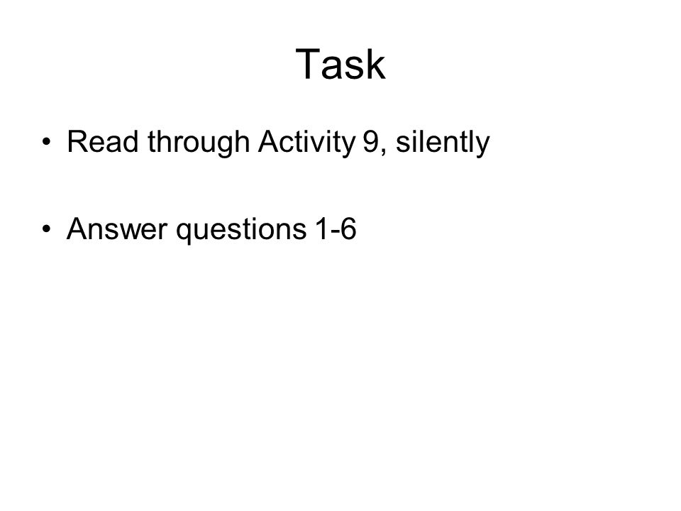 Task Read through Activity 9, silently Answer questions 1-6