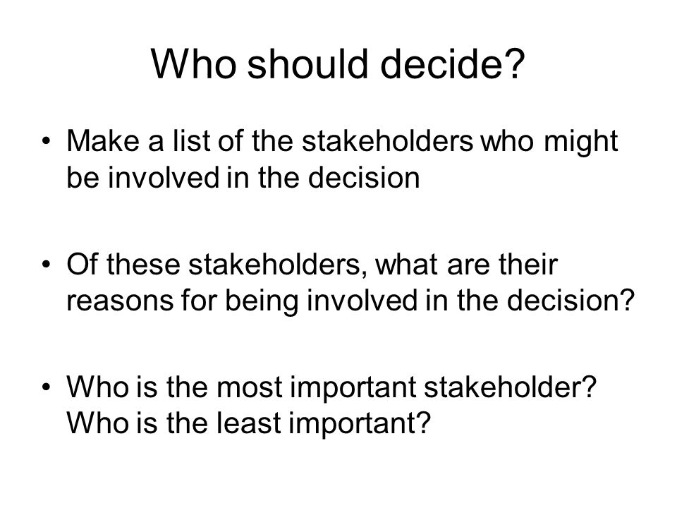 Who should decide Make a list of the stakeholders who might be involved in the decision.
