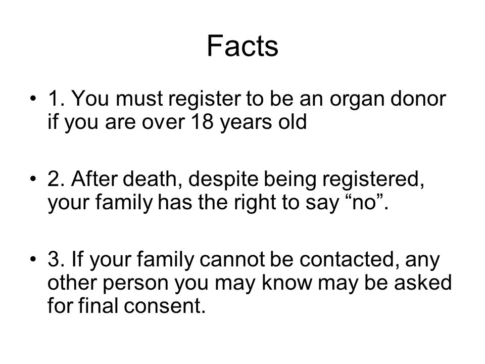 Facts 1. You must register to be an organ donor if you are over 18 years old.