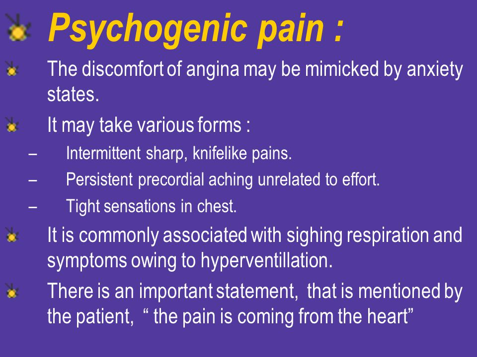 Psychogenic pain : The discomfort of angina may be mimicked by anxiety states. It may take various forms :