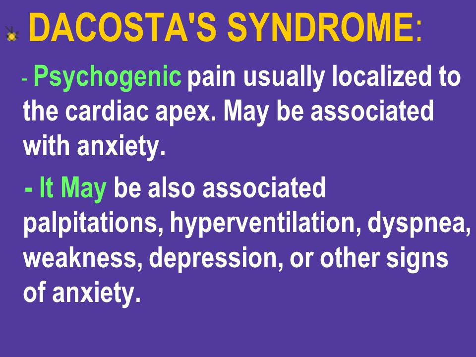 DACOSTA S SYNDROME: - Psychogenic pain usually localized to the cardiac apex. May be associated with anxiety.