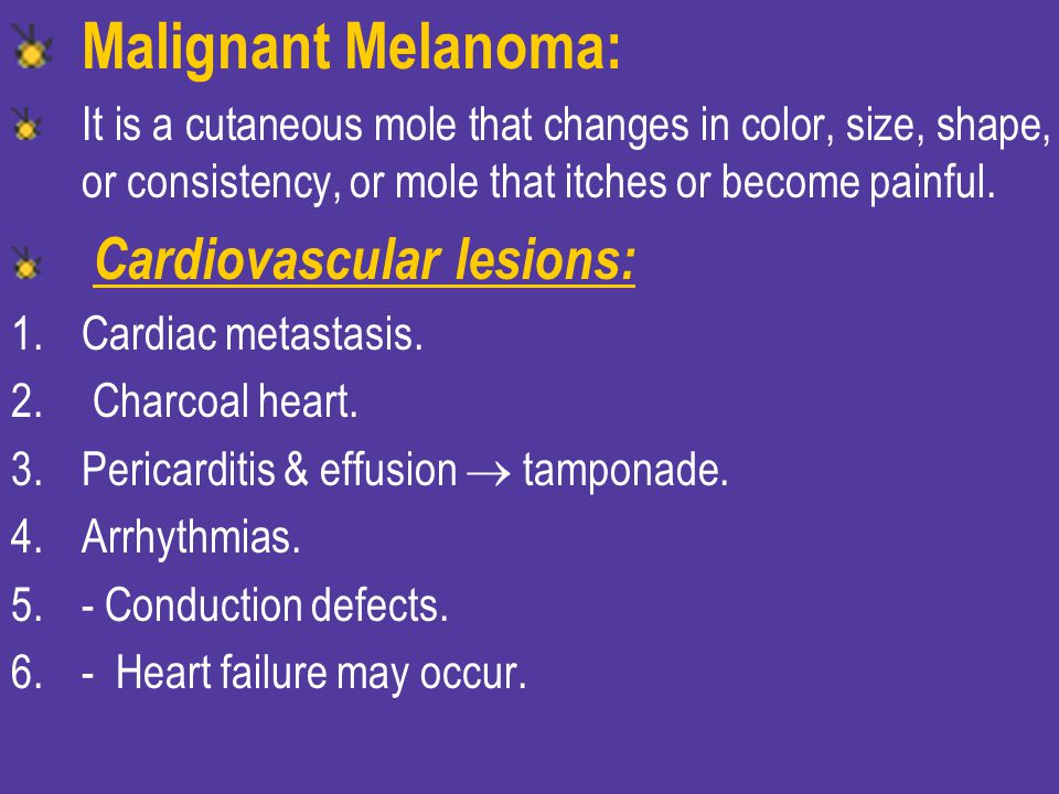 Malignant Melanoma: It is a cutaneous mole that changes in color, size, shape, or consistency, or mole that itches or become painful.