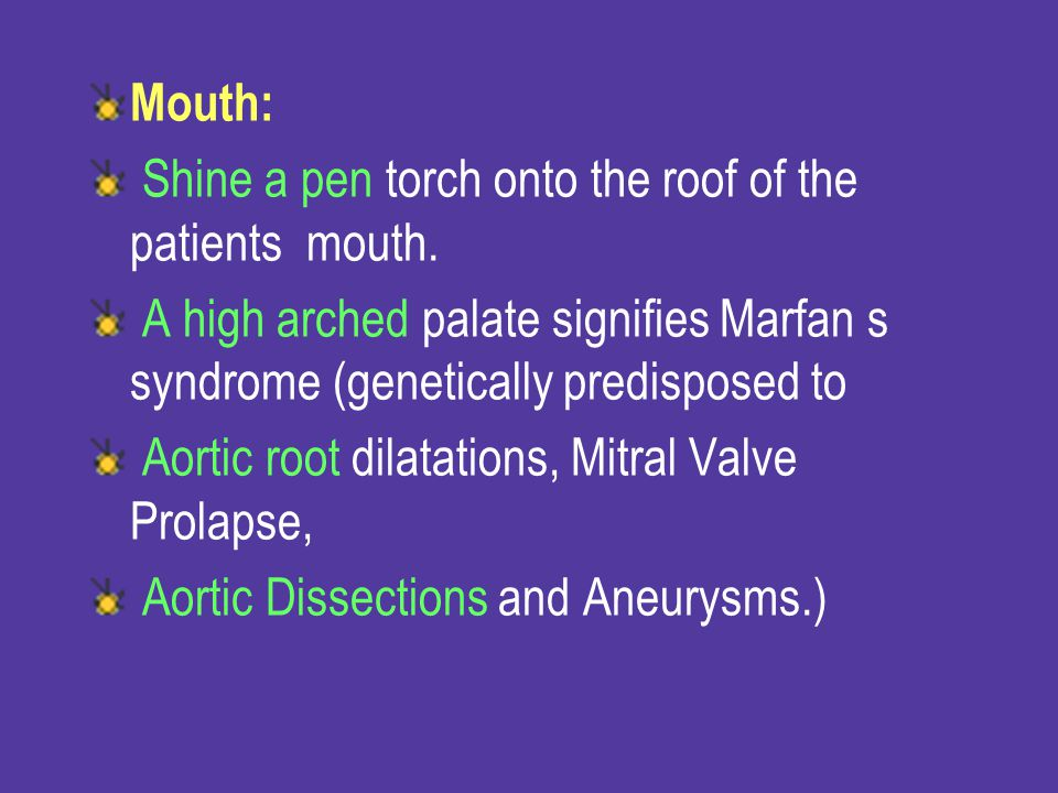 Mouth: Shine a pen torch onto the roof of the patients mouth. A high arched palate signifies Marfan s syndrome (genetically predisposed to.