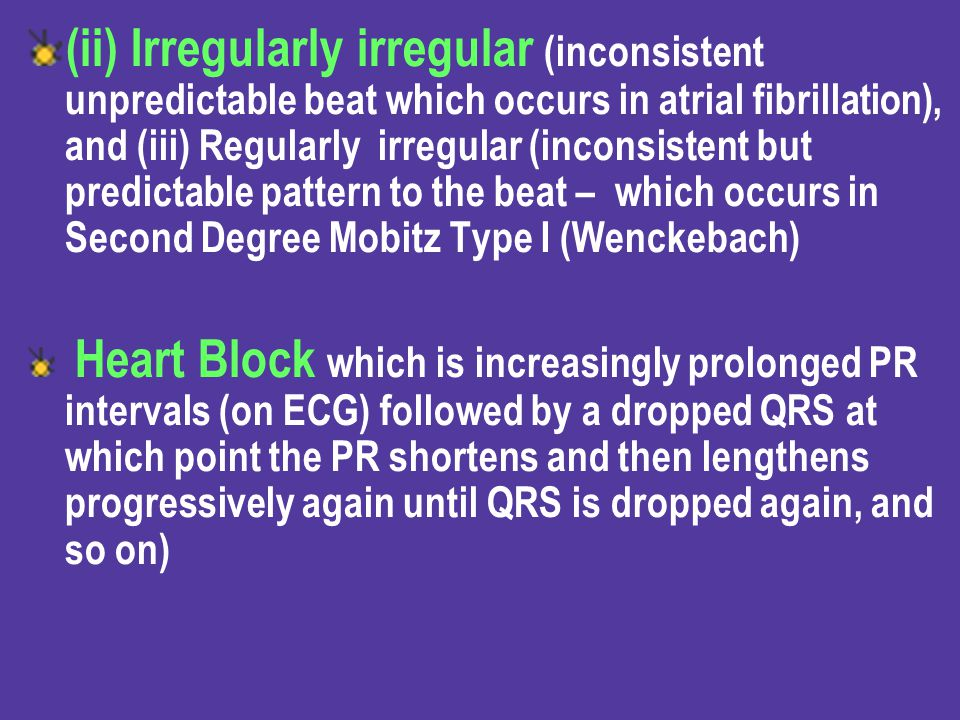 (ii) Irregularly irregular (inconsistent unpredictable beat which occurs in atrial fibrillation), and (iii) Regularly irregular (inconsistent but predictable pattern to the beat – which occurs in Second Degree Mobitz Type I (Wenckebach)