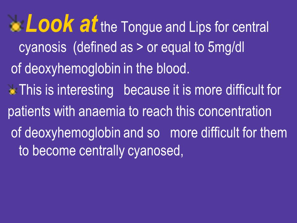 Look at the Tongue and Lips for central cyanosis (defined as > or equal to 5mg/dl