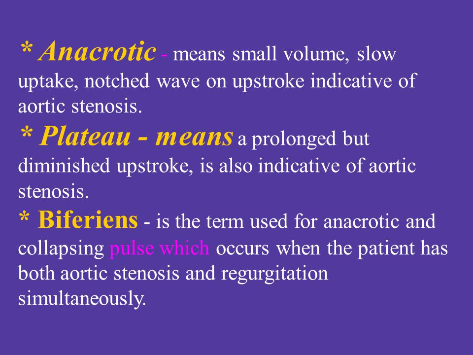 * Anacrotic - means small volume, slow uptake, notched wave on upstroke indicative of aortic stenosis.