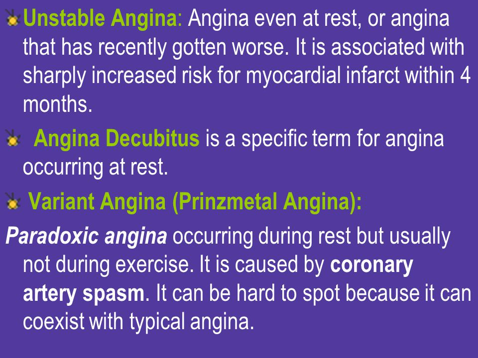 Unstable Angina: Angina even at rest, or angina that has recently gotten worse. It is associated with sharply increased risk for myocardial infarct within 4 months.