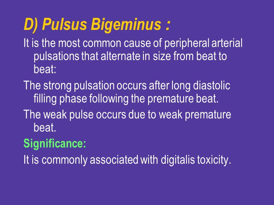 D) Pulsus Bigeminus: It is the most common cause of peripheral arterial pulsations that alternate in size from beat to beat: