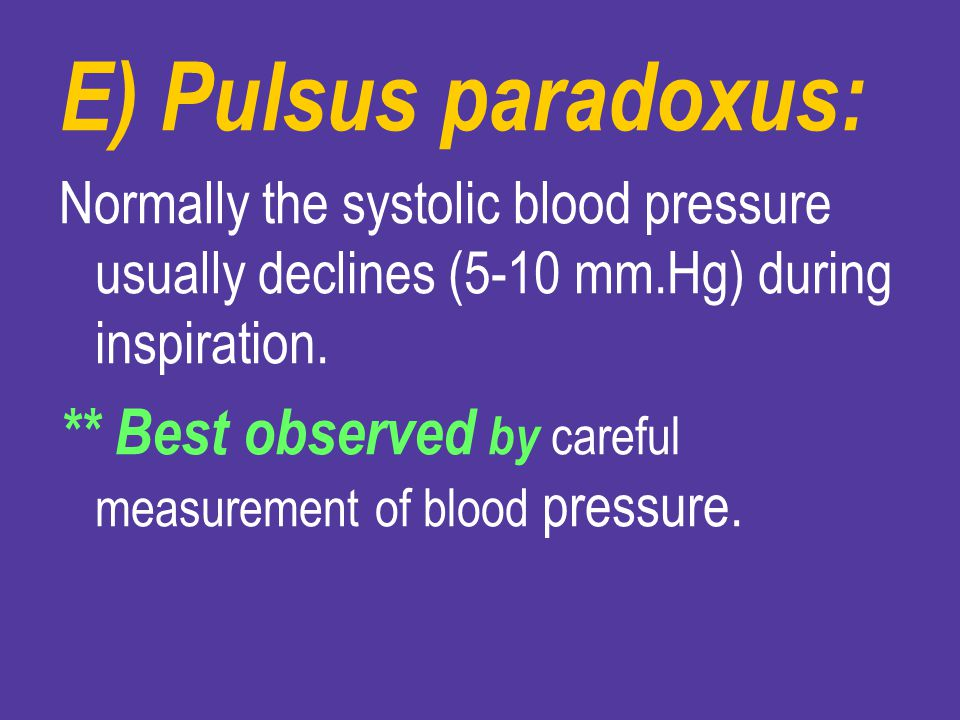 E) Pulsus paradoxus: Normally the systolic blood pressure usually declines (5-10 mm.Hg) during inspiration.