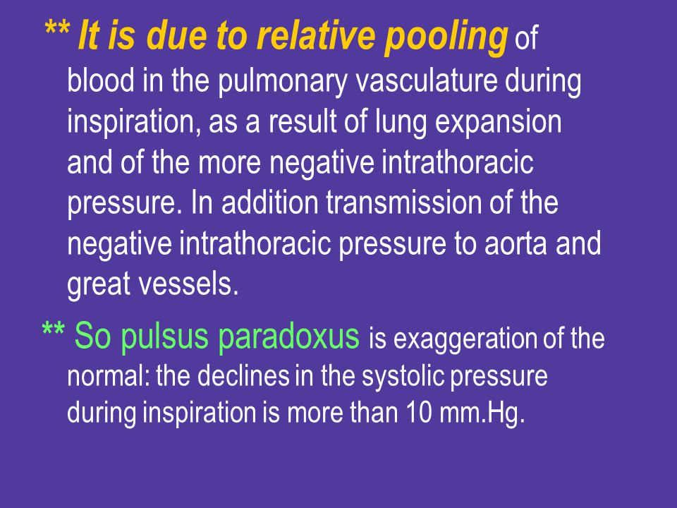 ** It is due to relative pooling of blood in the pulmonary vasculature during inspiration, as a result of lung expansion and of the more negative intrathoracic pressure. In addition transmission of the negative intrathoracic pressure to aorta and great vessels.