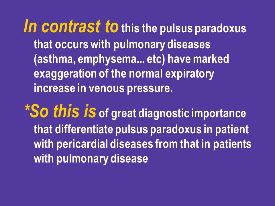 In contrast to this the pulsus paradoxus that occurs with pulmonary diseases (asthma, emphysema... etc) have marked exaggeration of the normal expiratory increase in venous pressure.