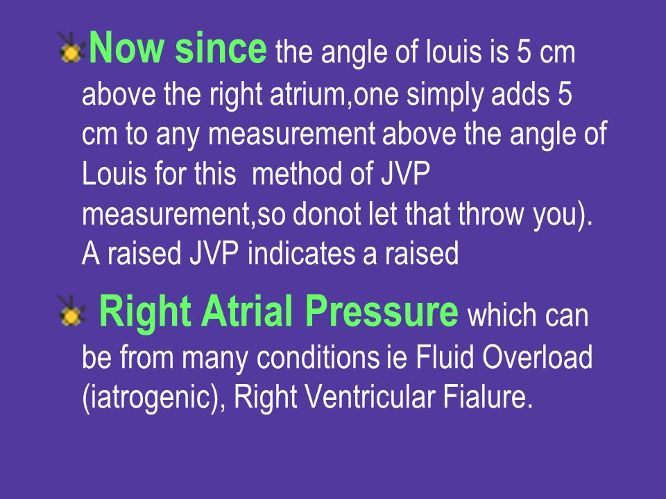 Now since the angle of louis is 5 cm above the right atrium,one simply adds 5 cm to any measurement above the angle of Louis for this method of JVP measurement,so donot let that throw you). A raised JVP indicates a raised