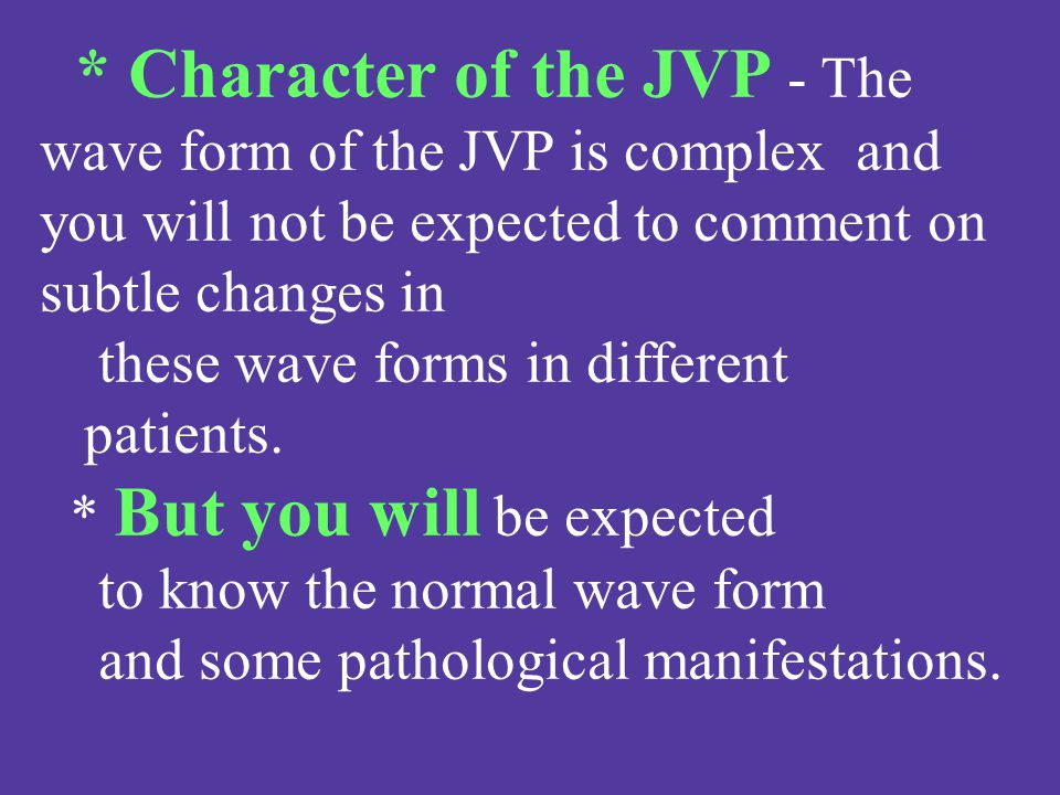 * Character of the JVP - The wave form of the JVP is complex and you will not be expected to comment on subtle changes in