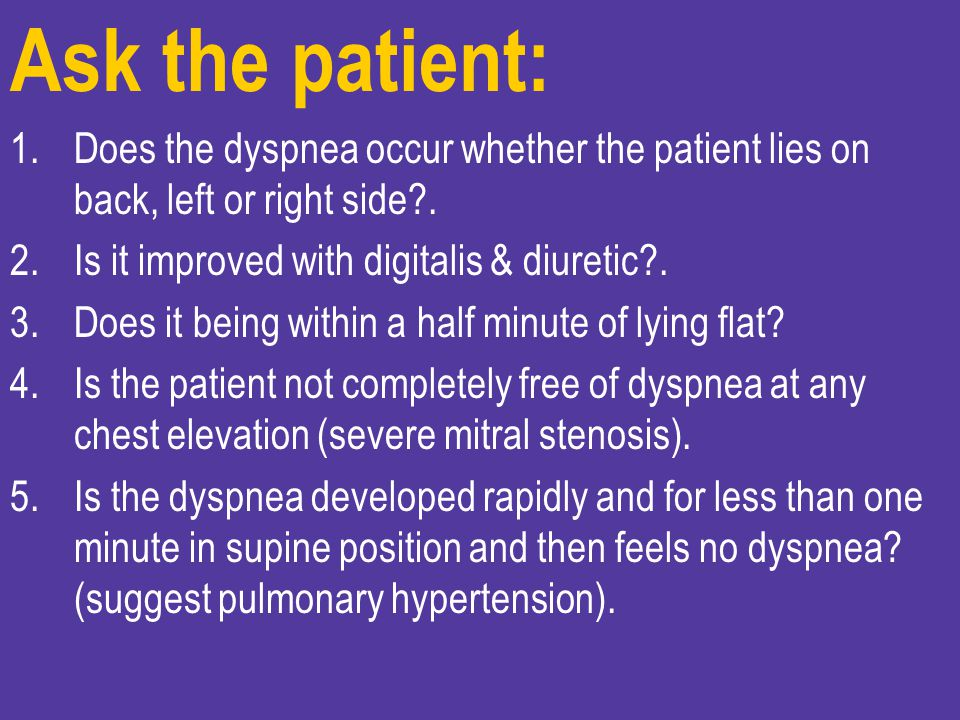 Ask the patient: Does the dyspnea occur whether the patient lies on back, left or right side . Is it improved with digitalis & diuretic .
