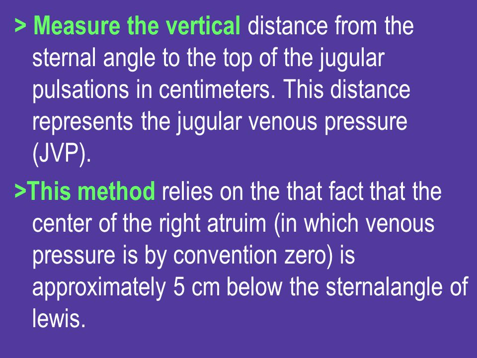 > Measure the vertical distance from the sternal angle to the top of the jugular pulsations in centimeters. This distance represents the jugular venous pressure (JVP).