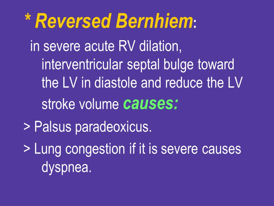 * Reversed Bernhiem: in severe acute RV dilation, interventricular septal bulge toward the LV in diastole and reduce the LV stroke volume causes: