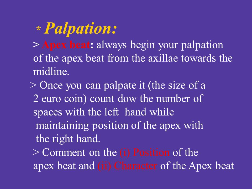 * Palpation: > Apex beat: always begin your palpation. of the apex beat from the axillae towards the.