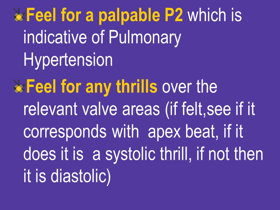 Feel for a palpable P2 which is indicative of Pulmonary Hypertension