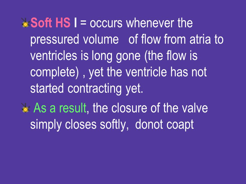 Soft HS I = occurs whenever the pressured volume of flow from atria to ventricles is long gone (the flow is complete) , yet the ventricle has not started contracting yet.