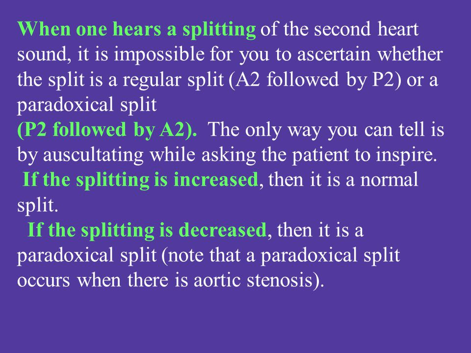 When one hears a splitting of the second heart sound, it is impossible for you to ascertain whether the split is a regular split (A2 followed by P2) or a paradoxical split