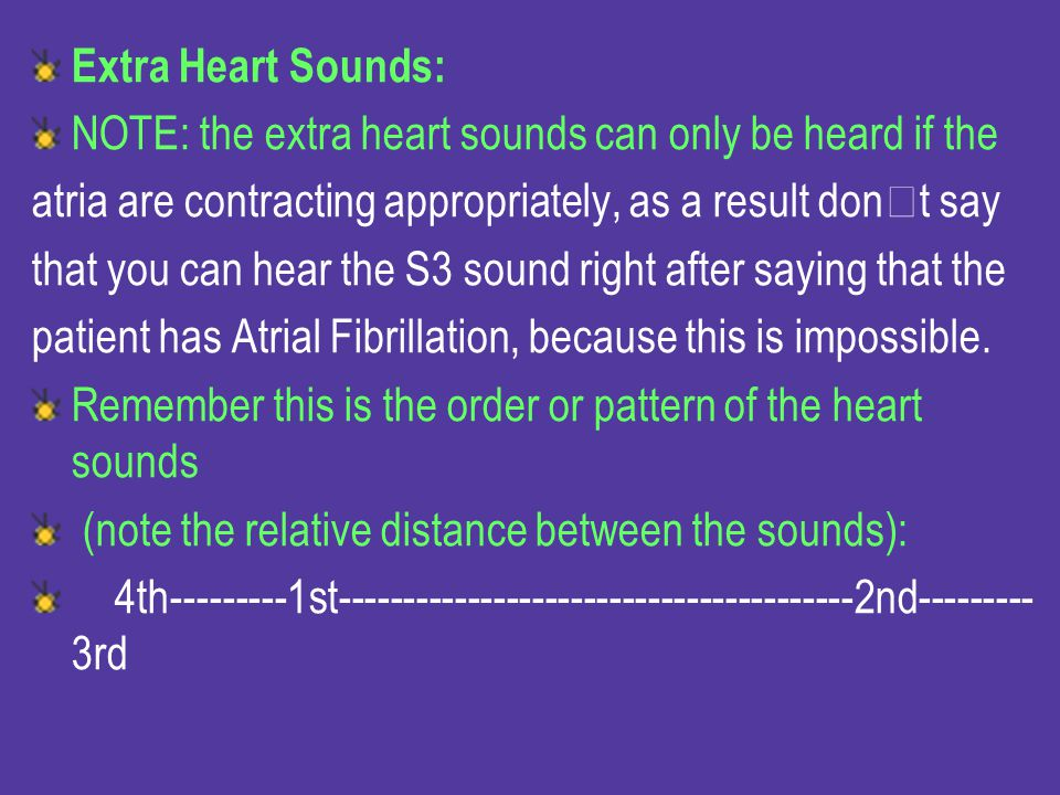 Extra Heart Sounds: NOTE: the extra heart sounds can only be heard if the. atria are contracting appropriately, as a result dont say.