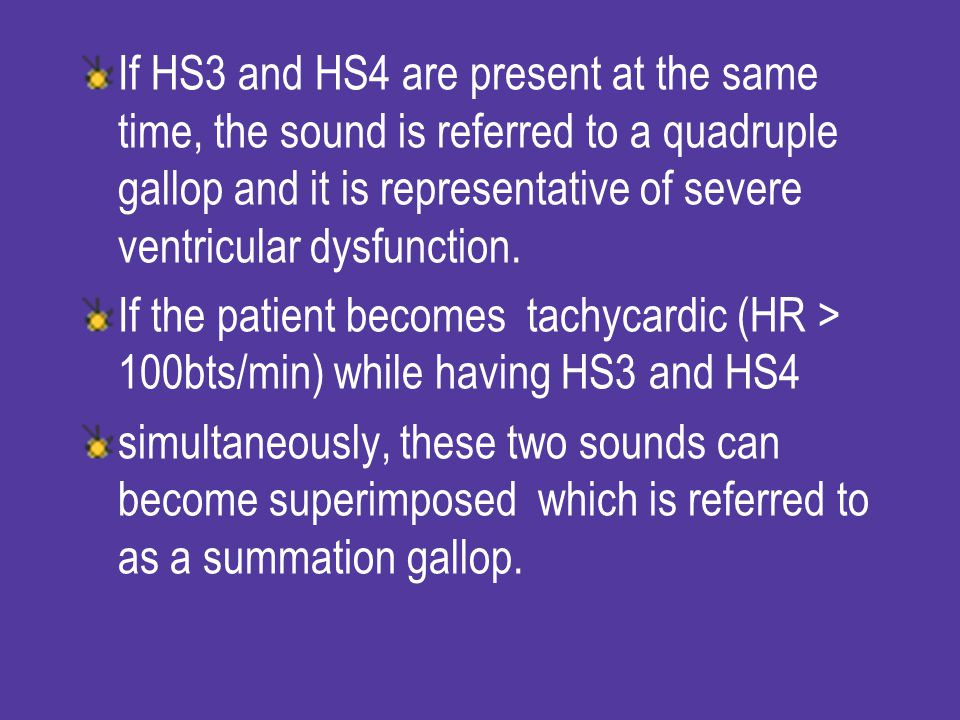 If HS3 and HS4 are present at the same time, the sound is referred to a quadruple gallop and it is representative of severe ventricular dysfunction.