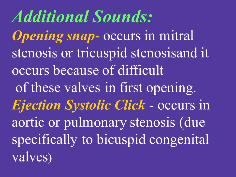 Additional Sounds: Opening snap- occurs in mitral stenosis or tricuspid stenosisand it occurs because of difficult.