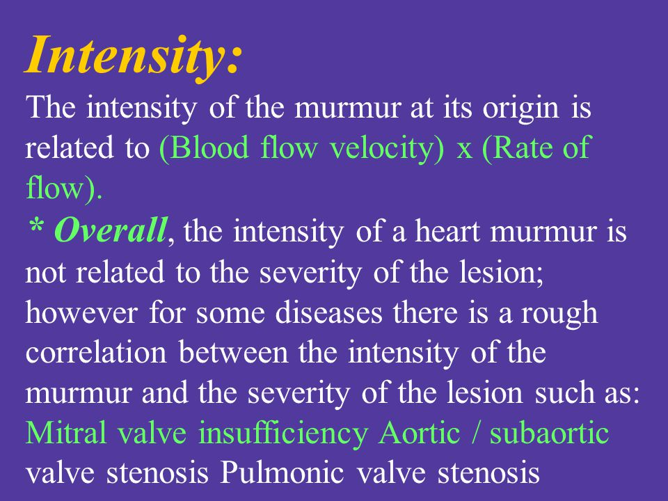 Intensity: The intensity of the murmur at its origin is related to (Blood flow velocity) x (Rate of flow).