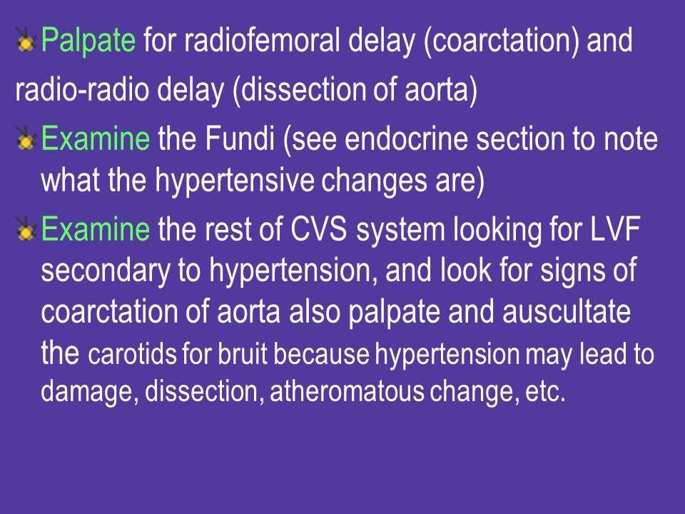 Palpate for radiofemoral delay (coarctation) and
